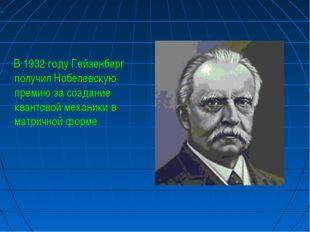 В 1932 году Гейзенберг получил Нобелевскую премию за создание квантовой меха