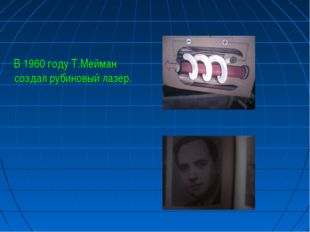 В 1960 году Т.Мейман создал рубиновый лазер.