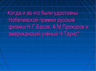 Когда и за что были удостоены Нобелевской премии русские физики Н.Г.Басов, А