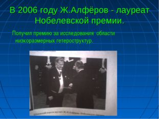 В 2006 году Ж.Алфёров - лауреат Нобелевской премии. Получил премию за исследо