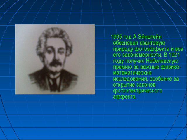 1905 год А.Эйнштейн обосновал квантовую природу фотоэффекта и все его законо...