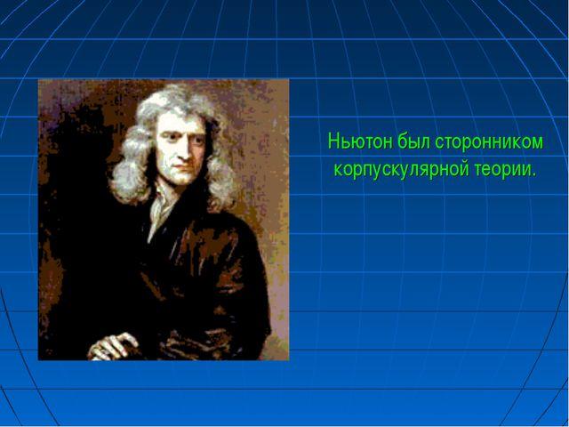 Ньютон был сторонником корпускулярной теории.