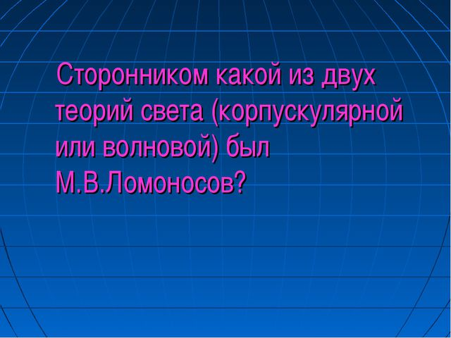 Сторонником какой из двух теорий света (корпускулярной или волновой) был М.В...