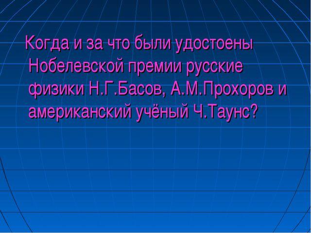 Когда и за что были удостоены Нобелевской премии русские физики Н.Г.Басов, А...