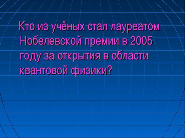 Кто из учёных стал лауреатом Нобелевской премии в 2005 году за открытия в об...