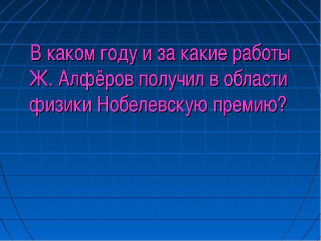 В каком году и за какие работы Ж. Алфёров получил в области физики Нобелевск...