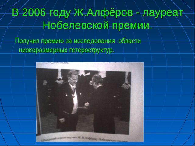 В 2006 году Ж.Алфёров - лауреат Нобелевской премии. Получил премию за исследо...