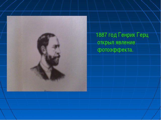 1887 год Генрих Герц открыл явление фотоэффекта.