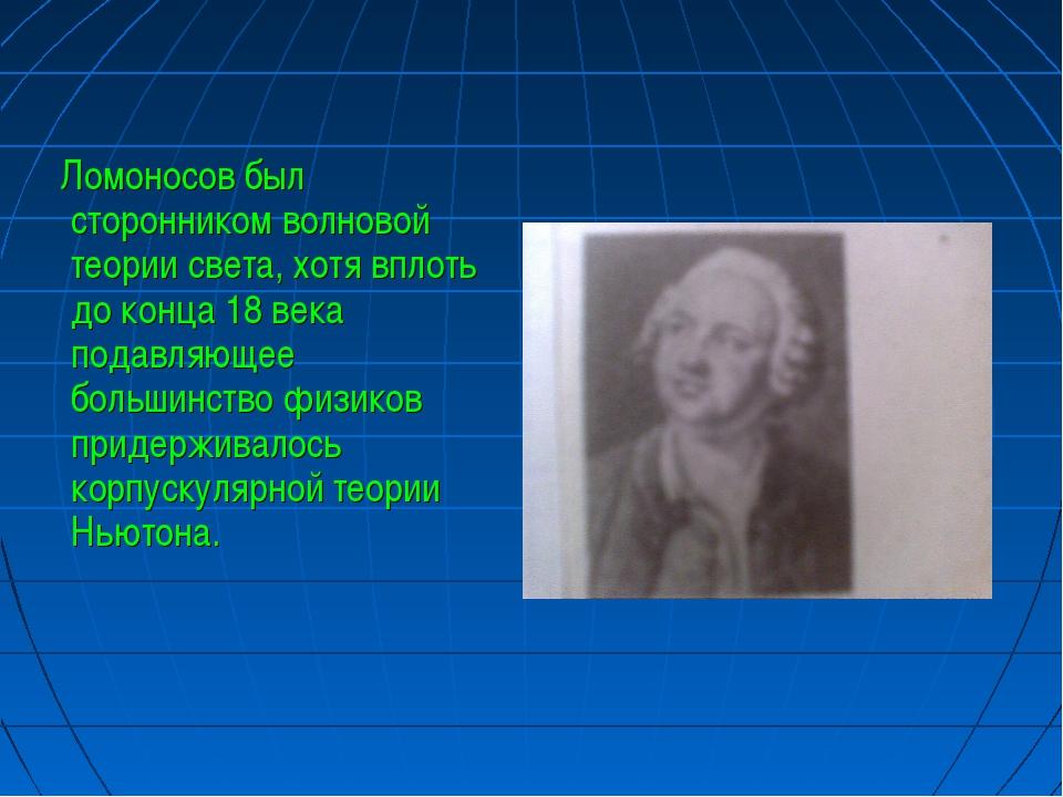 Ломоносов был сторонником волновой теории света, хотя вплоть до конца 18 век...