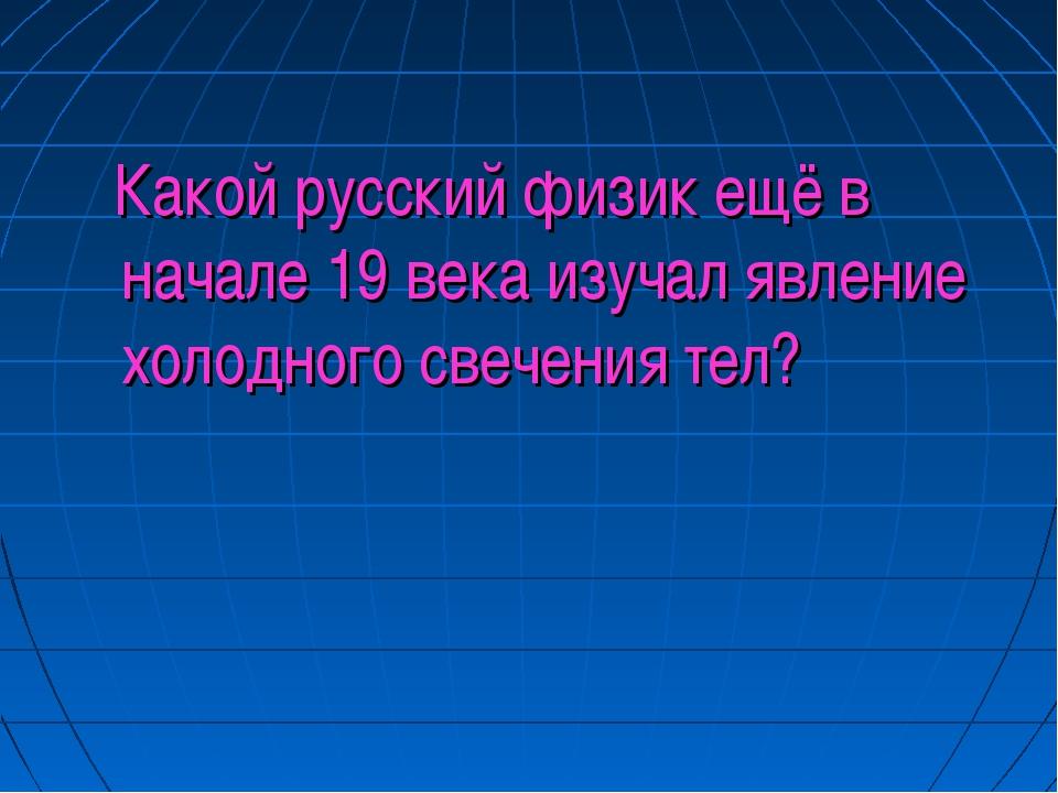 Какой русский физик ещё в начале 19 века изучал явление холодного свечения т...