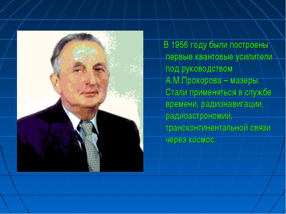 В 1956 году были построены первые квантовые усилители под руководством А.М.П...