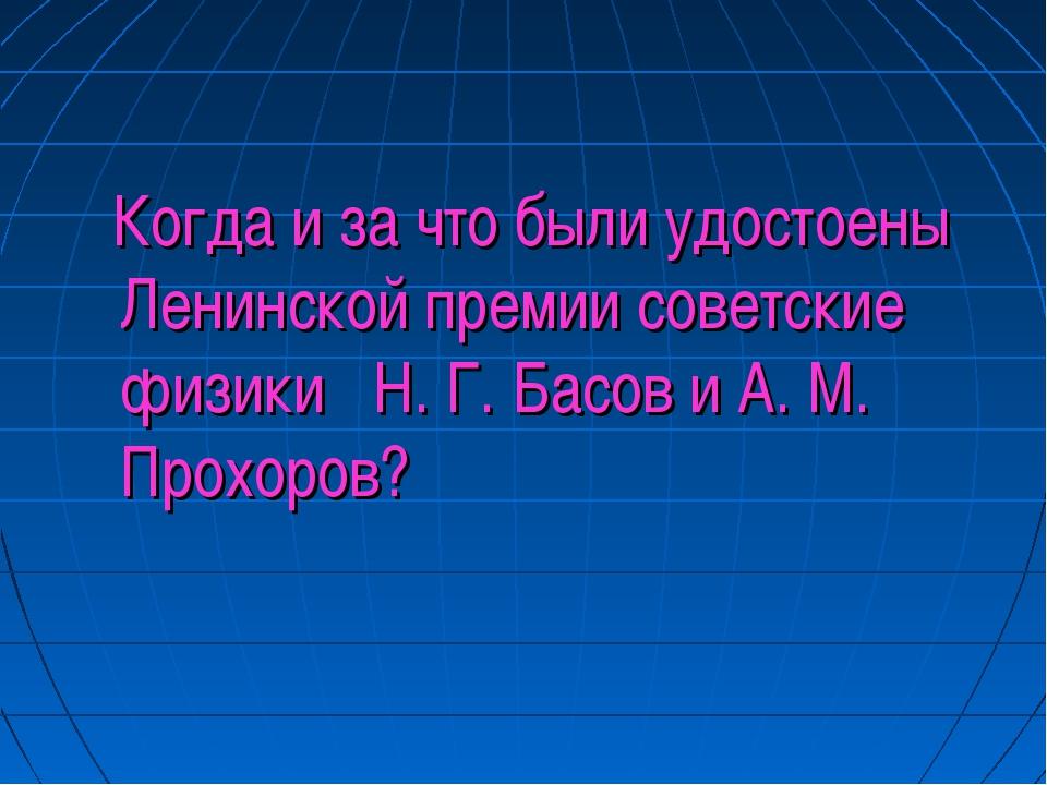 Когда и за что были удостоены Ленинской премии советские физики Н. Г. Басов...