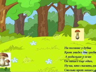 На полянке у дубка Крот увидел два грибка. А подальше у осин Он нашел еще оди