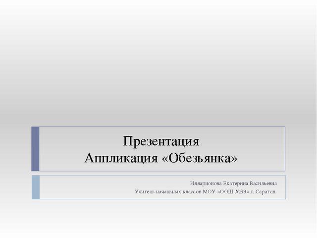 Презентация Аппликация «Обезьянка» Илларионова Екатерина Васильевна Учитель...