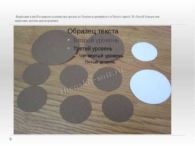 Вырезаем в необходимом количестве детали из бумаги коричневого и белого цвет...