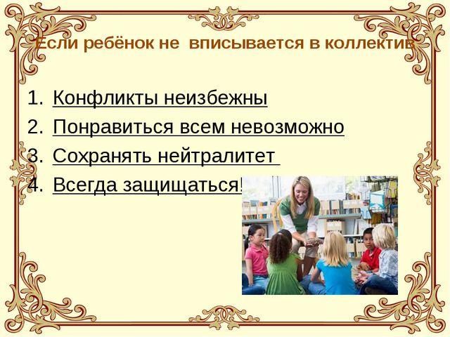 Если ребёнок не вписывается в коллектив Конфликты неизбежны Понравиться всем...