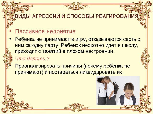 ВИДЫ АГРЕССИИ И СПОСОБЫ РЕАГИРОВАНИЯ Пассивное неприятие Ребенка не принимают...