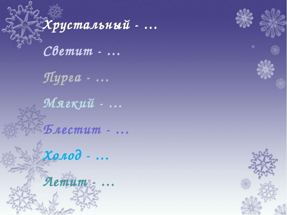 Хрустальный - … Светит - … Пурга - … Мягкий - … Блестит - … Холод - … Летит - …
