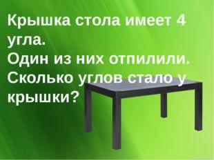 Крышка стола имеет 4 угла. Один из них отпилили. Сколько углов стало у крышки?