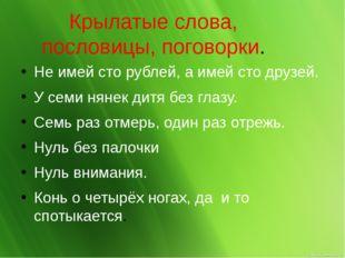 Крылатые слова, пословицы, поговорки. Не имей сто рублей, а имей сто друзей.