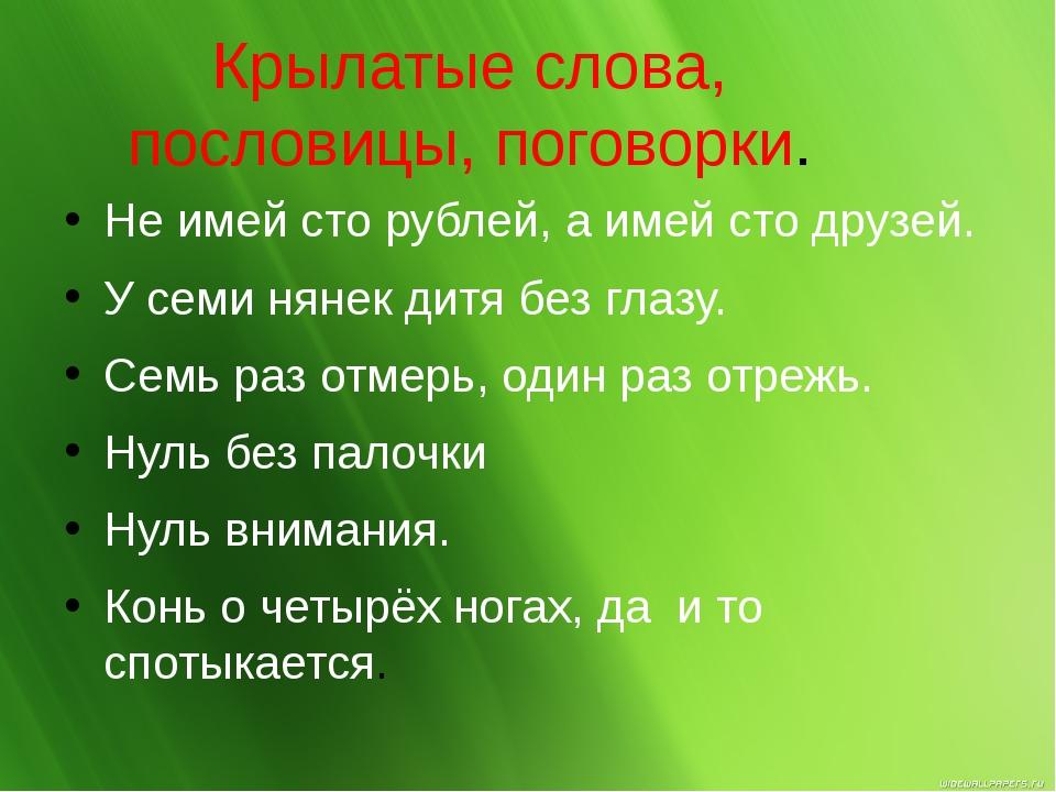 Крылатые слова, пословицы, поговорки. Не имей сто рублей, а имей сто друзей....