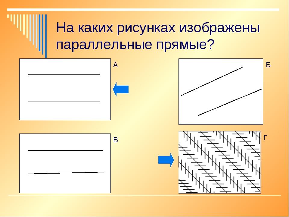 На каких рисунках изображены параллельные прямые? А Г Б В