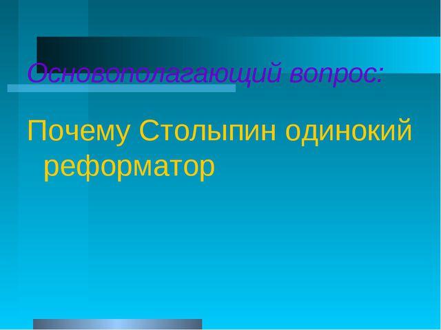 Основополагающий вопрос: Почему Столыпин одинокий реформатор