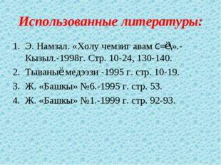 Использованные литературы: Э. Намзал. «Холу чемзиг авам с=ё\».- Кызыл.-1998г.