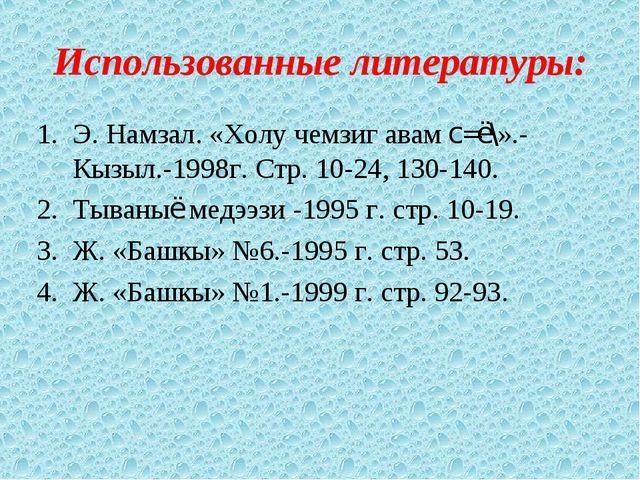 Использованные литературы: Э. Намзал. «Холу чемзиг авам с=ё\».- Кызыл.-1998г....