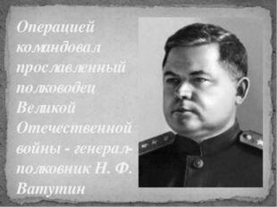 Операцией командовал прославленный полководец Великой Отечественной войны - г