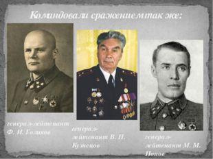Командовали сражением так же: генерал-лейтенант Ф. И. Голиков генерал-лейтен