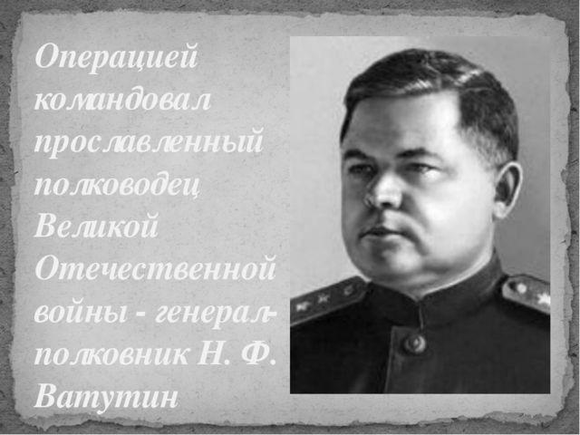 Операцией командовал прославленный полководец Великой Отечественной войны - г...