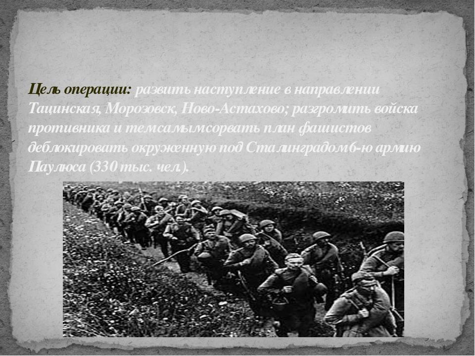 Цель операции: развить наступление в направлении Тацинская, Морозовск, Ново-А...