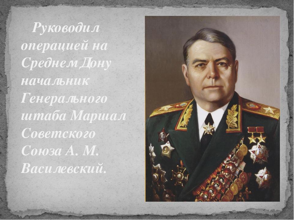 Руководил операцией на Среднем Дону начальник Генерального штаба Маршал Сове...