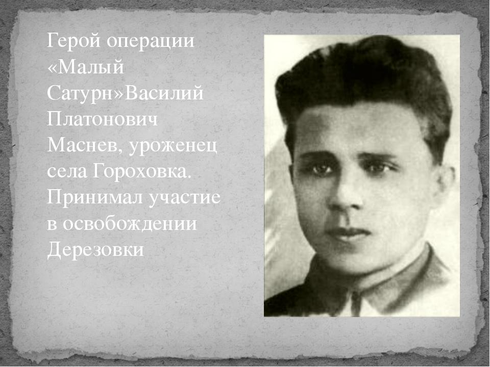 Герой операции «Малый Сатурн»Василий Платонович Маснев, уроженец села Горохов...