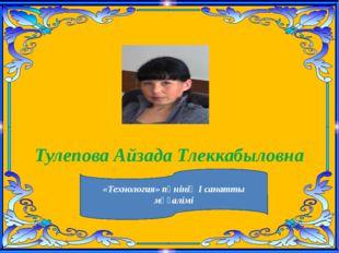 Тулепова Айзада Тлеккабыловна «Технология» пәнінің І санатты мұғалімі