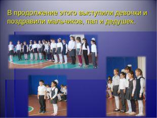 В продолжение этого выступили девочки и поздравили мальчиков, пап и дедушек.
