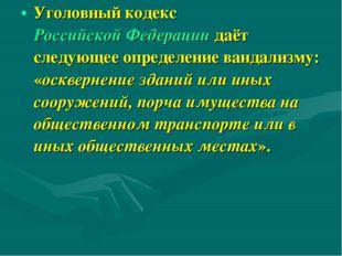 Уголовный кодекс Российской Федерации даёт следующее определение вандализму: