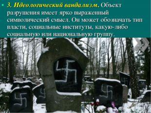 3. Идеологический вандализм. Объект разрушения имеет ярко выраженный символич