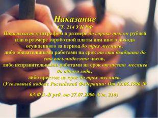 Наказание СТ. 214 УК РФ Наказывается штрафом в размере до сорока тысяч рублей