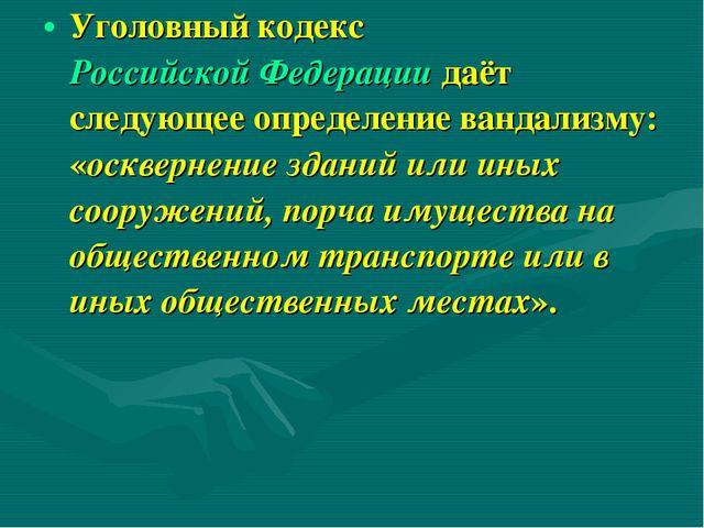 Уголовный кодекс Российской Федерации даёт следующее определение вандализму:...