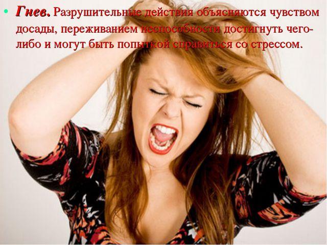Гнев. Разрушительные действия объясняются чувством досады, переживанием неспо...