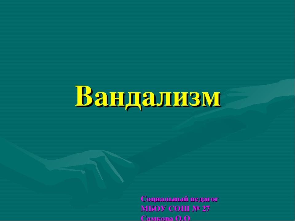 Вандализм Социальный педагог МБОУ СОШ № 27 Самкова О.О
