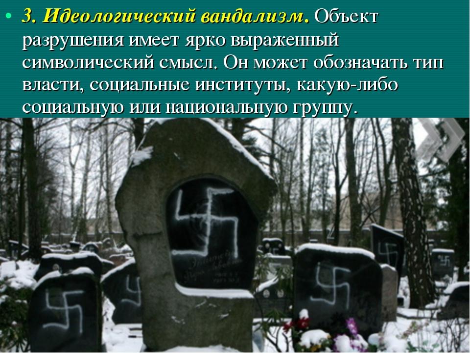 3. Идеологический вандализм. Объект разрушения имеет ярко выраженный символич...