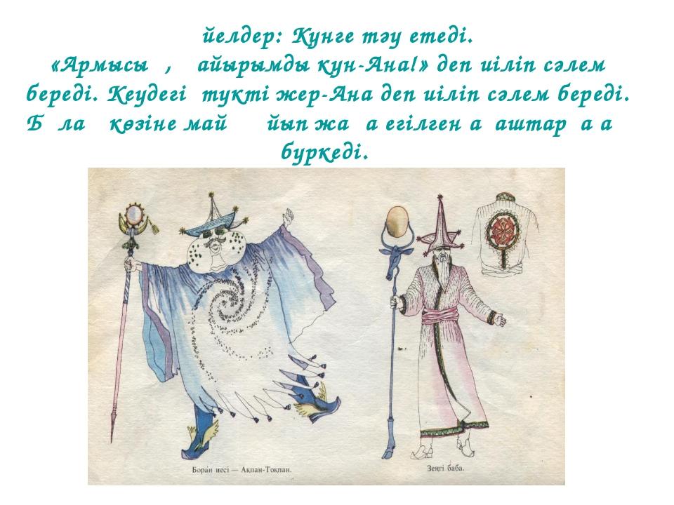Әйелдер: Күнге тәу етеді. «Армысың, қайырымды күн-Ана!» деп иіліп сәлем беред...