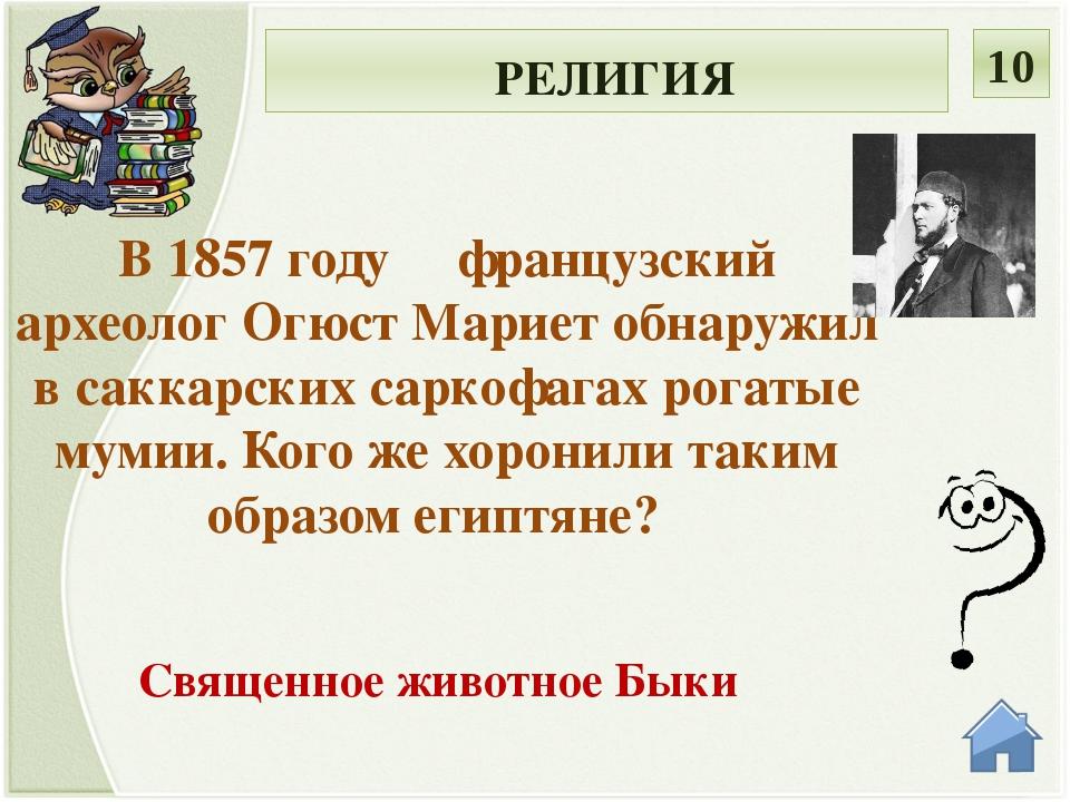 РЕЛИГИЯ 10 В 1857 году французский археолог Огюст Мариет обнаружил в саккарс...