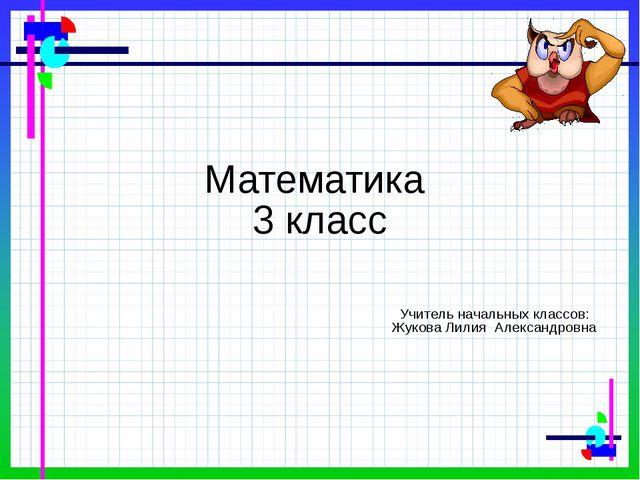 Математика 3 класс Учитель начальных классов: Жукова Лилия Александровна