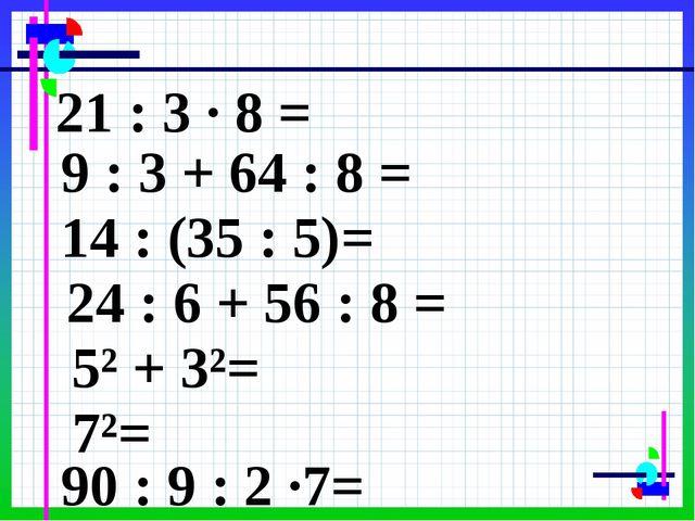 21 : 3 · 8 = 9 : 3 + 64 : 8 = 14 : (35 : 5)= 24 : 6 + 56 : 8 = 5² + 3²= 7²= 9...