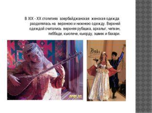 В XIX - ХХ столетиях азербайджанская женская одежда разделялась на верхнюю и