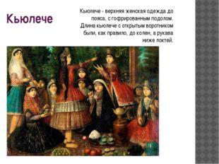 Кьюлече Кьюлече - верхняя женская одежда до пояса, с гофрированным подолом. Д